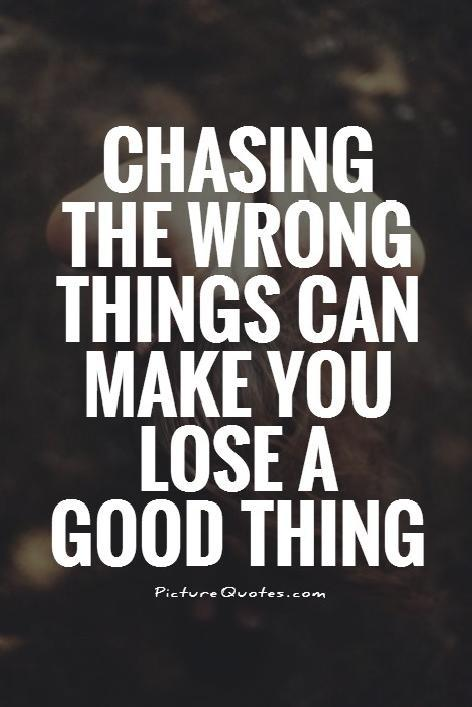 Chasing the wrong things can make you lose a good thing Picture Quote #1