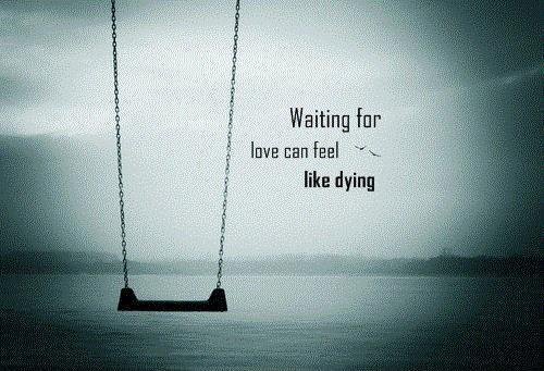 Waiting for love can feel like dying Picture Quote #1