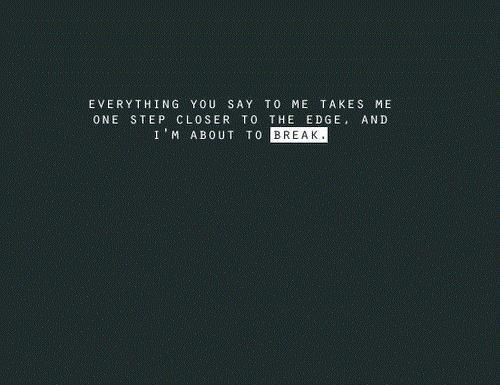 Everything you say to me takes me one step closer to the edge, and i'm about to break Picture Quote #1
