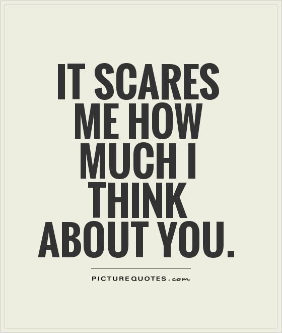 It scares me how much I think about you Picture Quote #1