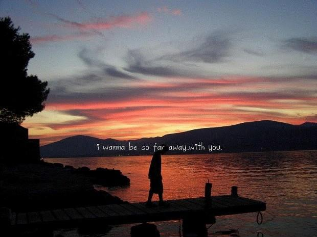 I wanna be so far away with you Picture Quote #1
