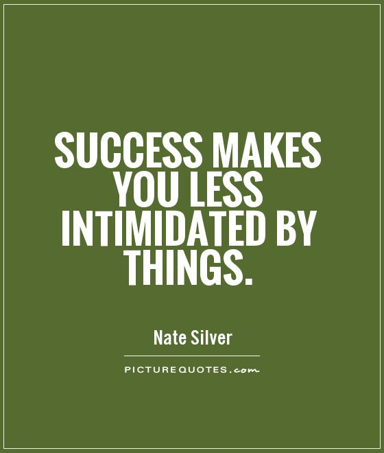 Success makes you less intimidated by things Picture Quote #1