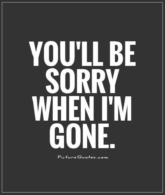 You'll be sorry when i'm gone Picture Quote #1