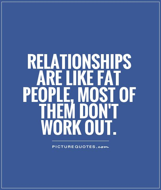 Relationships are like fat people, most of them don't work out Picture Quote #1