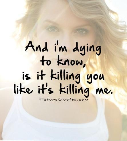 And i'm dying to know, is it killing you like it's killing me Picture Quote #1