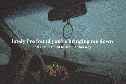 Lately i've found you're bringing me down, and I can't stand to see me this way Picture Quote #1