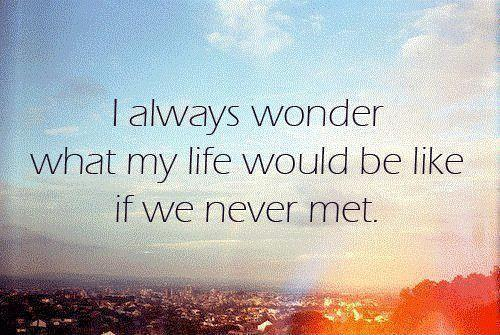 I always wonder what my life would be like if we never met Picture Quote #1