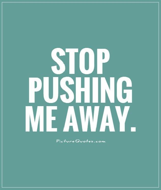 Pushing Me Away Quotes & Sayings | Pushing Me Away Picture ...