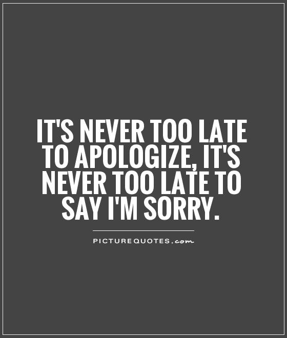 It's never too late to apologize, it's never too late to say I'm sorry Picture Quote #1