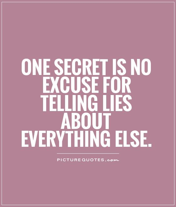 One secret is no excuse for telling lies about everything else Picture Quote #1