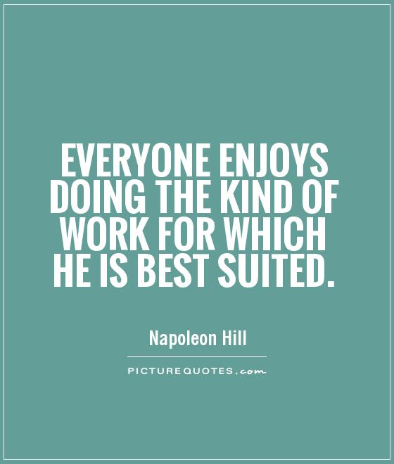 Everyone enjoys doing the kind of work for which he is best suited Picture Quote #1