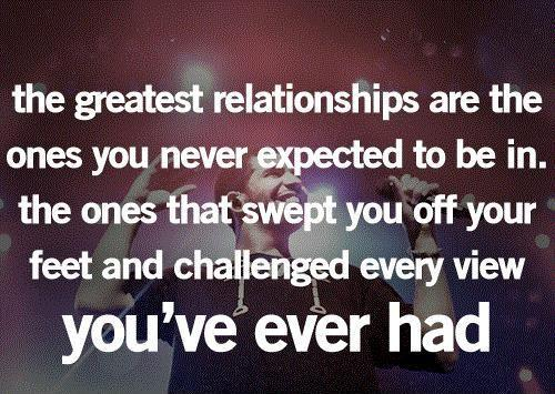 The greatest relationships are the ones you never expected to be in. The ones that swept you off your feet and challenged every view you've ever had Picture Quote #1