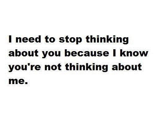 I need to stop thinking about you because I know you're not thinking about me Picture Quote #1