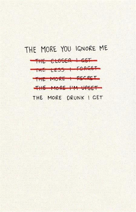 The more you ignore me, the more drunk I get Picture Quote #1