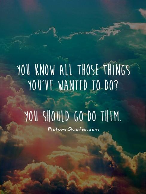 You know all those things you've wanted to do? You should go do them Picture Quote #1