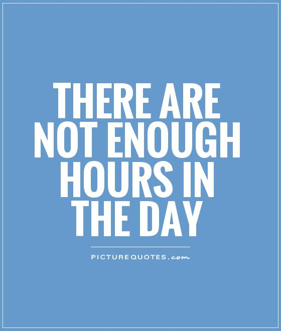There are not enough hours in the day Picture Quote #1
