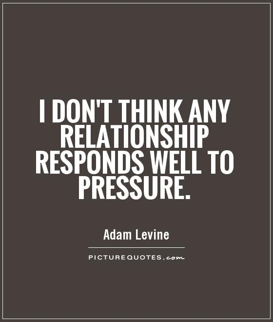 I don't think any relationship responds well to pressure Picture Quote #1