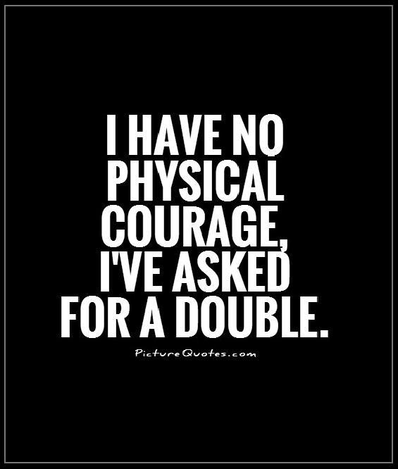I have no physical courage, I've asked for a double Picture Quote #1