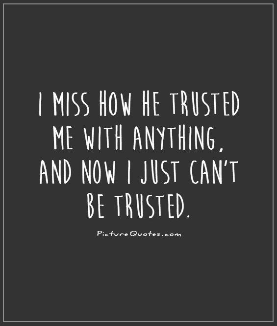 I miss how he trusted me with anything, and now I just can't be trusted Picture Quote #1