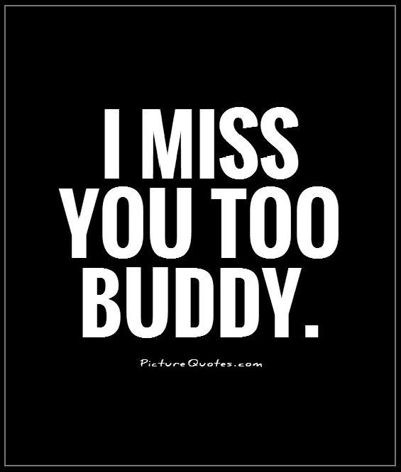 I miss you too buddy Picture Quote #1