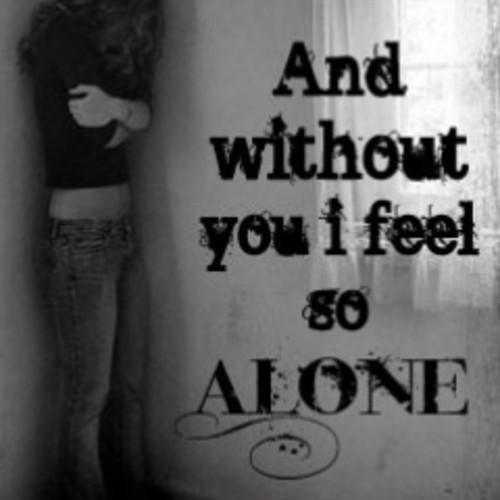 Quotes Feeling Sad And Alone: And Without You I Feel So Alone
