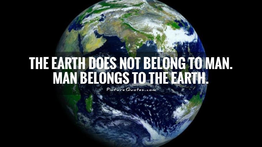 The Earth does not belong to man. Man belongs to the Earth Picture Quote #1