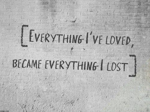 To Have Loved And Lost Quotes: Everything I Loved Became Everything I Lost