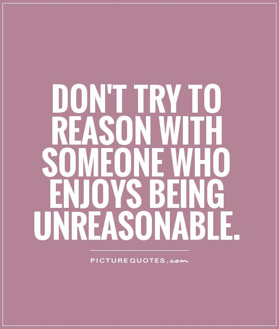 to reason with someone who enjoys being unreasonable  Picture Quote  1Unreasonable People Quotes