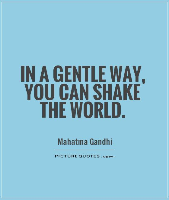 In a gentle way, you can shake the world Picture Quote #1