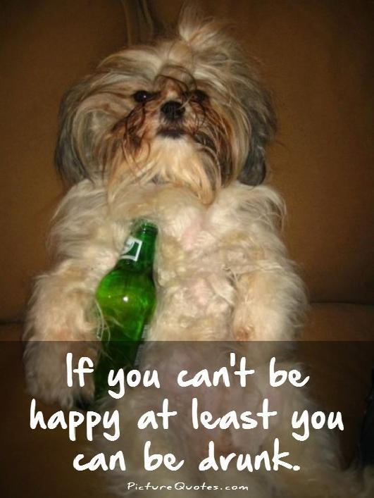 If you can't be happy at least you can be drunk Picture Quote #1
