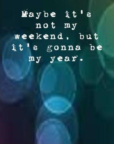 Maybe it's not my weekend, but it's gonna be my year Picture Quote #1