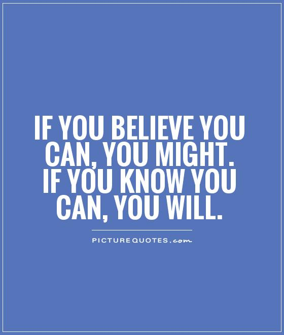 If you believe you can, you might. If you know you can, you will Picture Quote #1