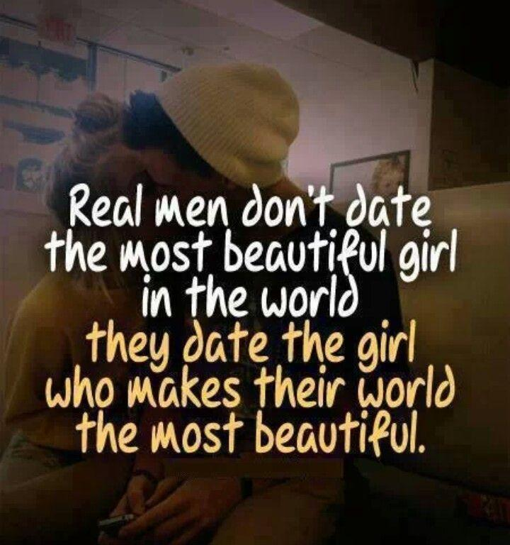 Real men don't date the most beautiful girl in the world, they date the girl who makes their world the most beautiful Picture Quote #1