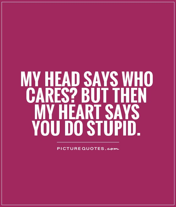 Quotes About Who Cares About You my Head Says Who Cares