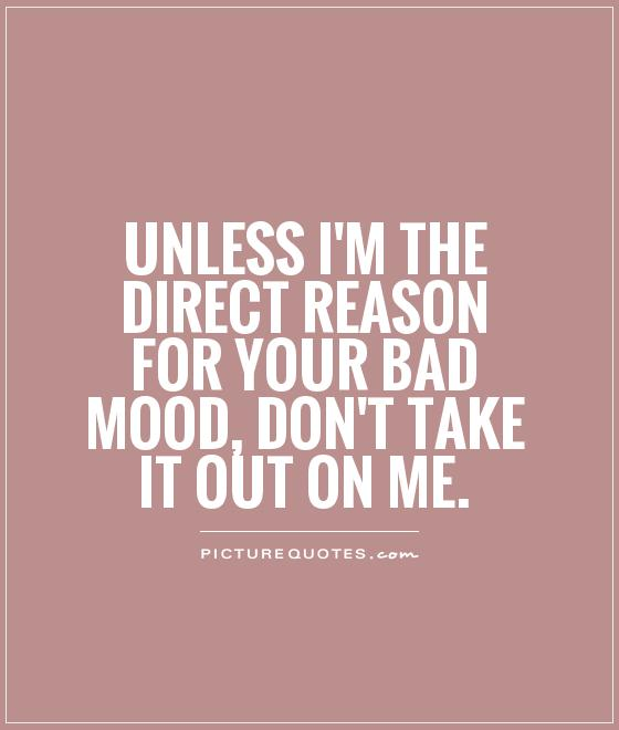 Unless I'm the direct reason for your bad mood, don't take it out on me Picture Quote #1
