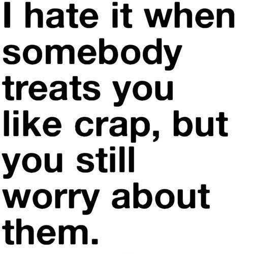 I hate it when somebody treats you like crap, but you still worry about them Picture Quote #1