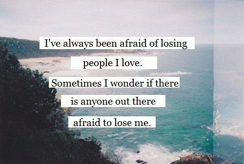 Iu0027ve Always Been Afraid Of Losing People I Love. Sometimes I Wonder If  There Is Anyone Out There Afraid To Lose Me