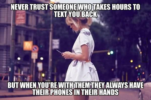 Never trust someone who takes hours to text you back, but when you're with them they always have their phones in their hands Picture Quote #1