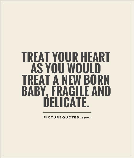 Treat your heart as you would treat a new born baby, fragile and delicate Picture Quote #1