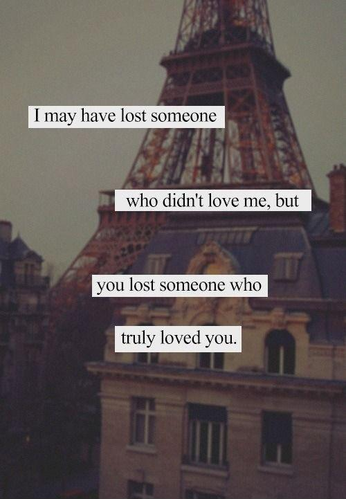 someone who didn't love me, but you lost someone who truly loved you