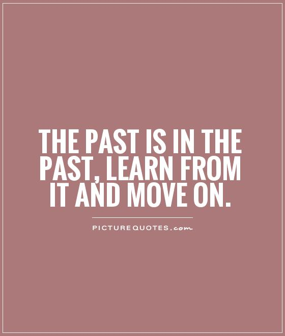 The past is in the past, learn from it and move on Picture Quote #1