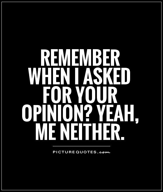 Remember when I asked for your opinion? Yeah, me neither Picture Quote #1