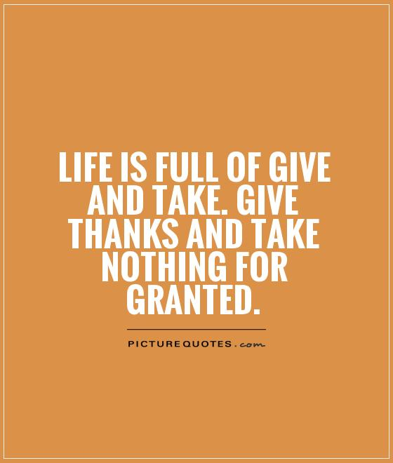 Life is full of give and take. Give thanks and take nothing for granted Picture Quote #1