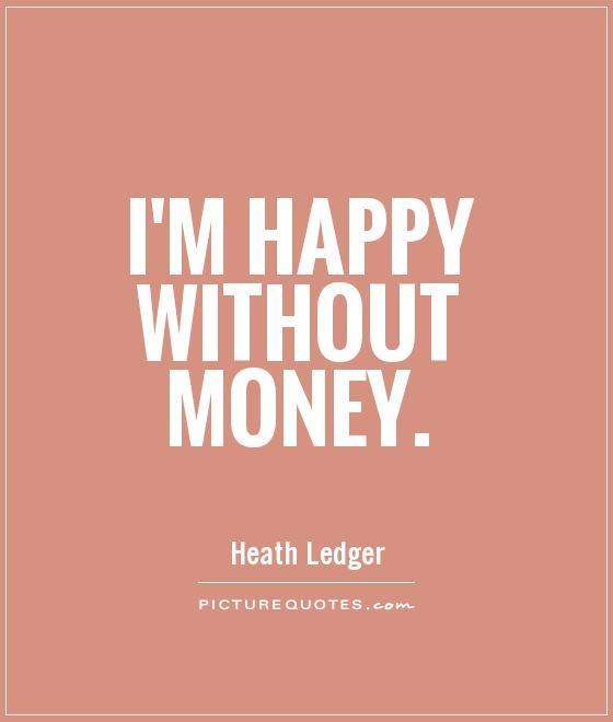 Im Happy Quotes: I'm Happy Without Money