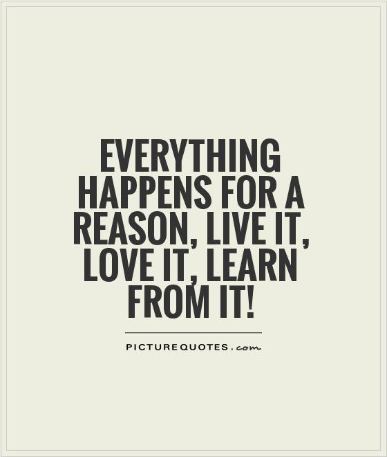Everything happens for a reason, live it, love it, learn from it! Picture Quote #1