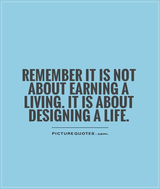 Remember it is not about earning a living. It is about designing a life Picture Quote #1