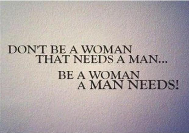 Don't be a woman that needs a man. Be a woman that a man needs Picture Quote #1