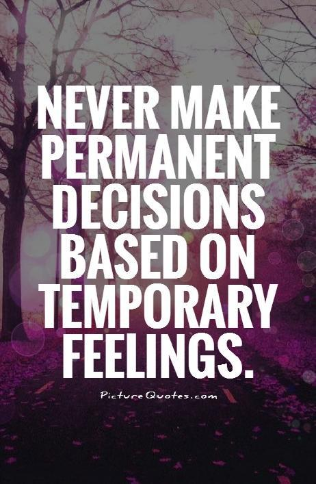 Never make permanent decisions based on temporary feelings Picture Quote #1