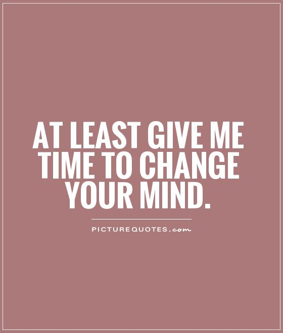 At least give me time to change your mind Picture Quote #1
