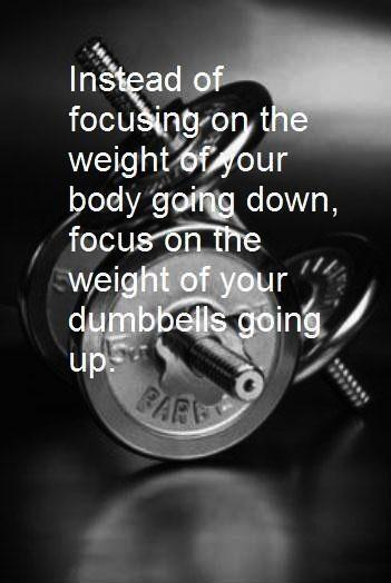 Instead of focusing on the weight of your body going down, focus on the weight of your dumbbells going up Picture Quote #1